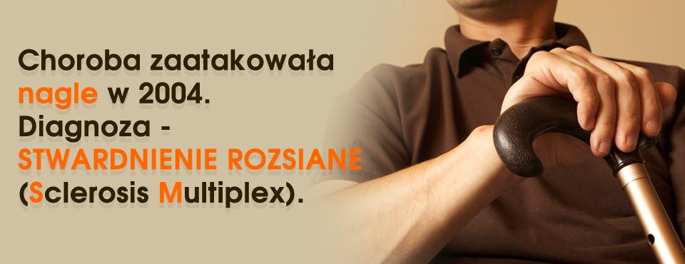 Choroba zaatakowała nagle w 2004. Diagnoza - STWARDNIENIE ROZSIANE (Sclerosis Multiplex).